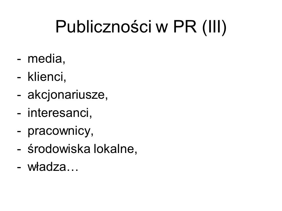 Publiczności w PR (III) -media, -klienci, -akcjonariusze, -interesanci, -pracownicy, -środowiska lokalne, -władza…