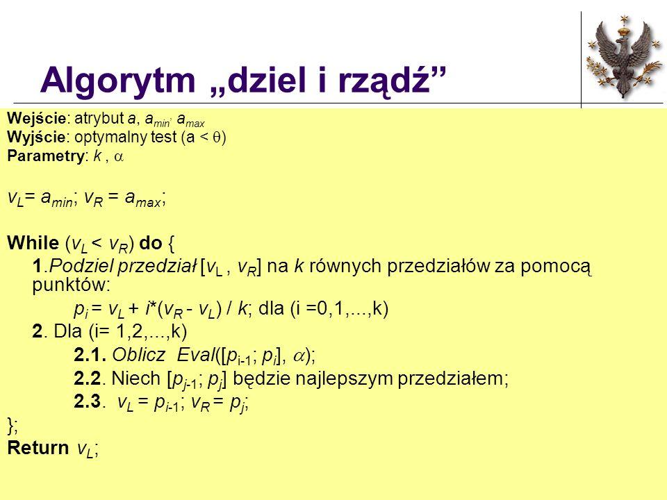 Algorytm dziel i rządź Wejście: atrybut a, a min, a max Wyjście: optymalny test (a < ) Parametry: k, v L = a min ; v R = a max ; While (v L < v R ) do