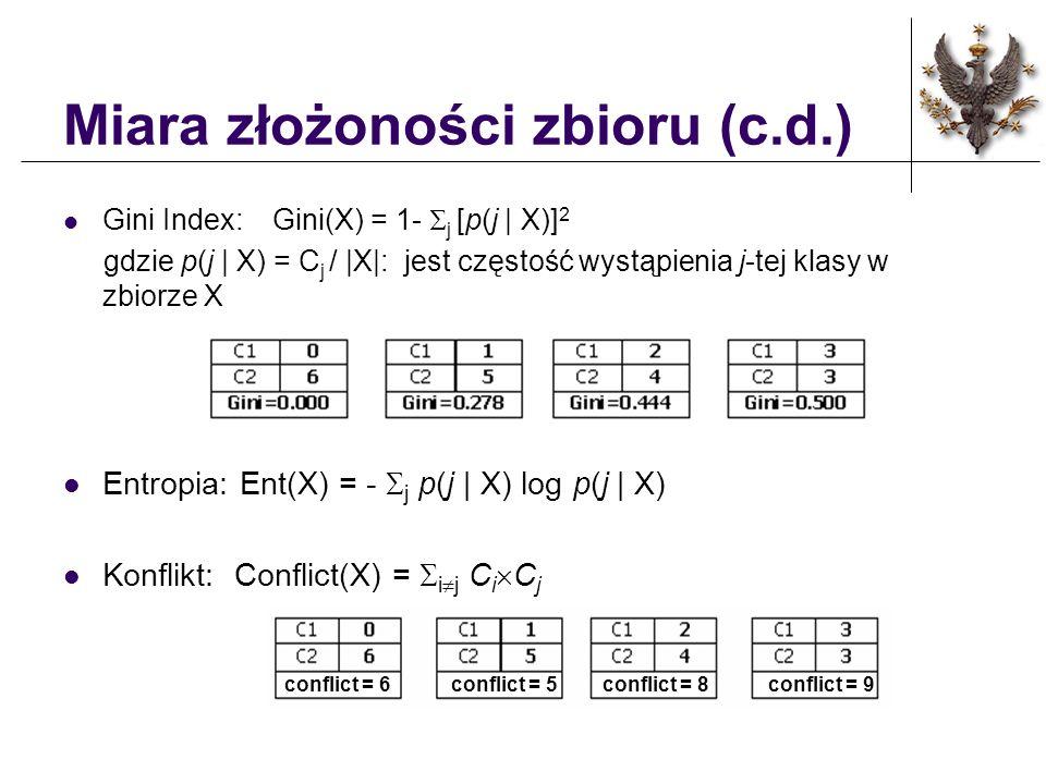Miara jakości podziału Zbiór danych przy węźle t jest podzielony na k części n i : liczba obiektów w i - tym poddrzewie, n : liczba obiektów w węźle t Miara Gini: Kryterium podziału: Minimalizuje GINI splite Miara Gain: Kryterium podziału: Maksymalizuje Gain splite Miara Discern: Kryterium podziału: Maksymalizuje Discern