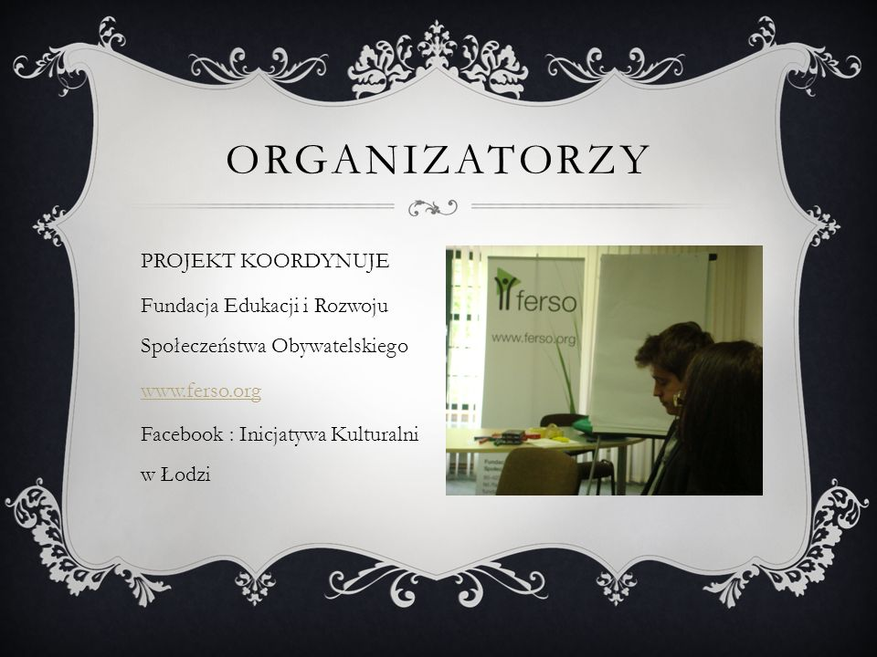 PROJEKT KOORDYNUJE Fundacja Edukacji i Rozwoju Społeczeństwa Obywatelskiego www.ferso.org Facebook : Inicjatywa Kulturalni w Łodzi ORGANIZATORZY