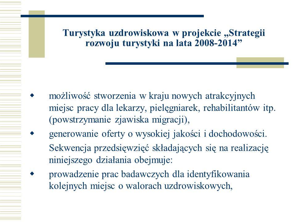 Turystyka uzdrowiskowa w projekcie Strategii rozwoju turystyki na lata 2008-2014 przedsięwzięcia podwyższające estetykę i wyposażenie miejscowości uzdrowiskowych, opracowywanie innowacyjnych produktów i usług uzdrowiskowych, prowadzenie działań marketingowych nakierowanych na stworzenie polskiej marki uzdrowiskowej w oparciu o renomę i potencjał najlepszych uzdrowisk.