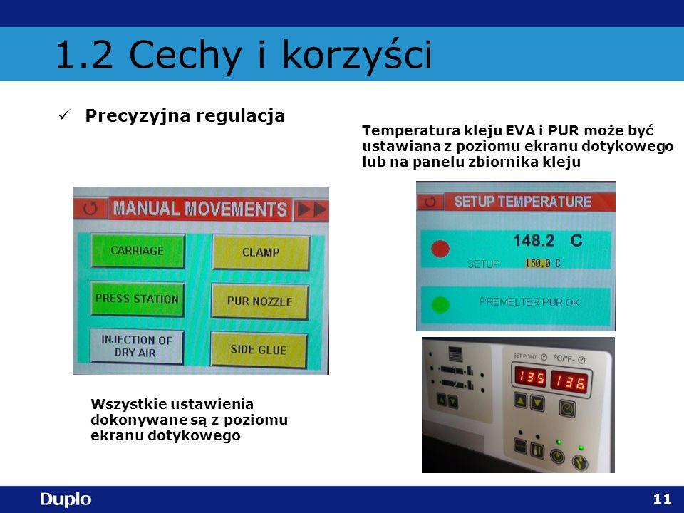 1.2 Cechy i korzyści Precyzyjna regulacja 11 Temperatura kleju EVA i PUR może być ustawiana z poziomu ekranu dotykowego lub na panelu zbiornika kleju