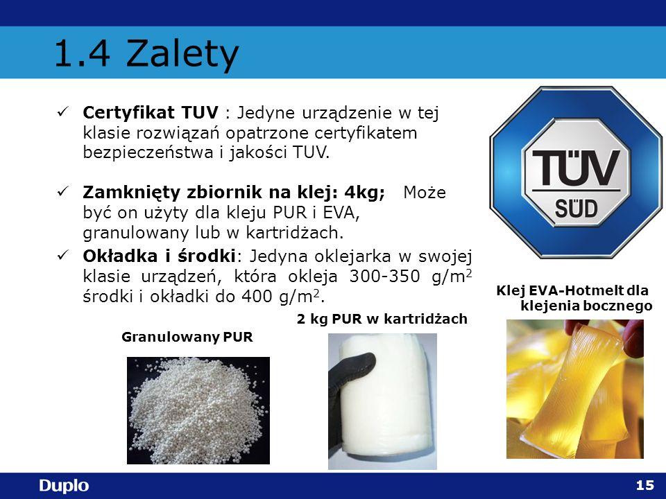 1.4 Zalety Certyfikat TUV : Jedyne urządzenie w tej klasie rozwiązań opatrzone certyfikatem bezpieczeństwa i jakości TUV. Zamknięty zbiornik na klej: