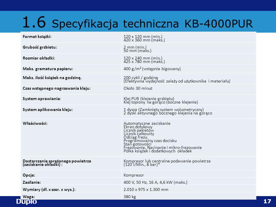 1.6 Specyfikacja techniczna KB-4000PUR 17 Format książki:120 x 120 mm (min.) 420 x 360 mm (maks.) Grubość grzbietu:2 mm (min.) 50 mm (maks.) Rozmiar o
