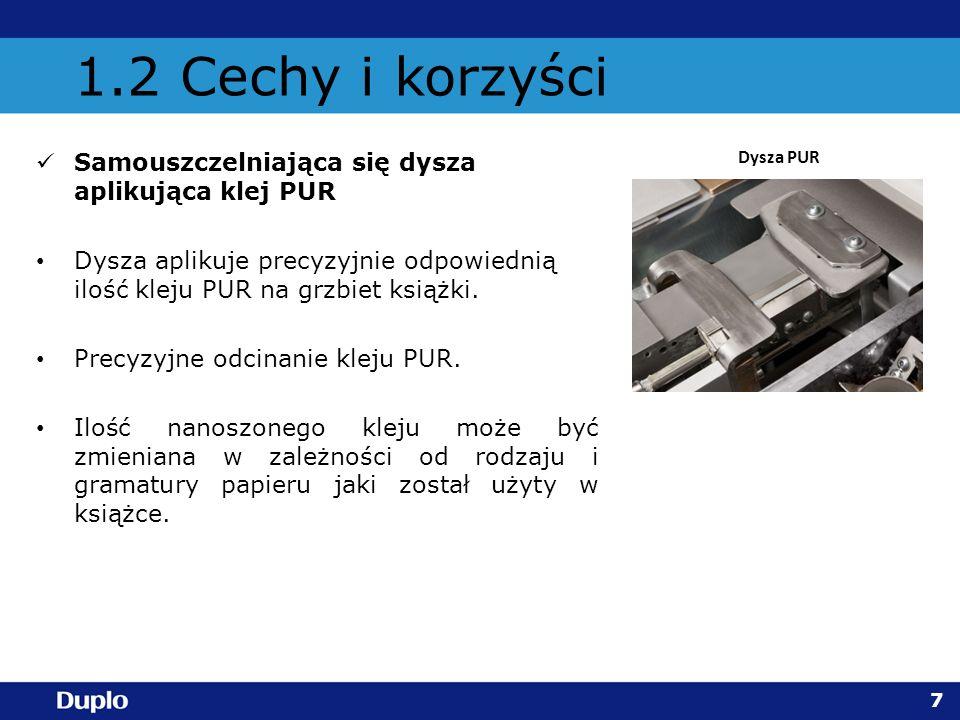 1.2 Cechy i korzyści Samouszczelniająca się dysza aplikująca klej PUR Dysza aplikuje precyzyjnie odpowiednią ilość kleju PUR na grzbiet książki. Precy