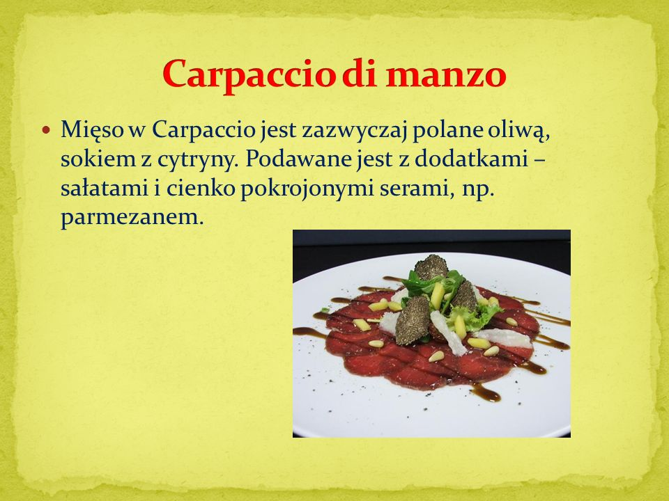 Mięso w Carpaccio jest zazwyczaj polane oliwą, sokiem z cytryny. Podawane jest z dodatkami – sałatami i cienko pokrojonymi serami, np. parmezanem.