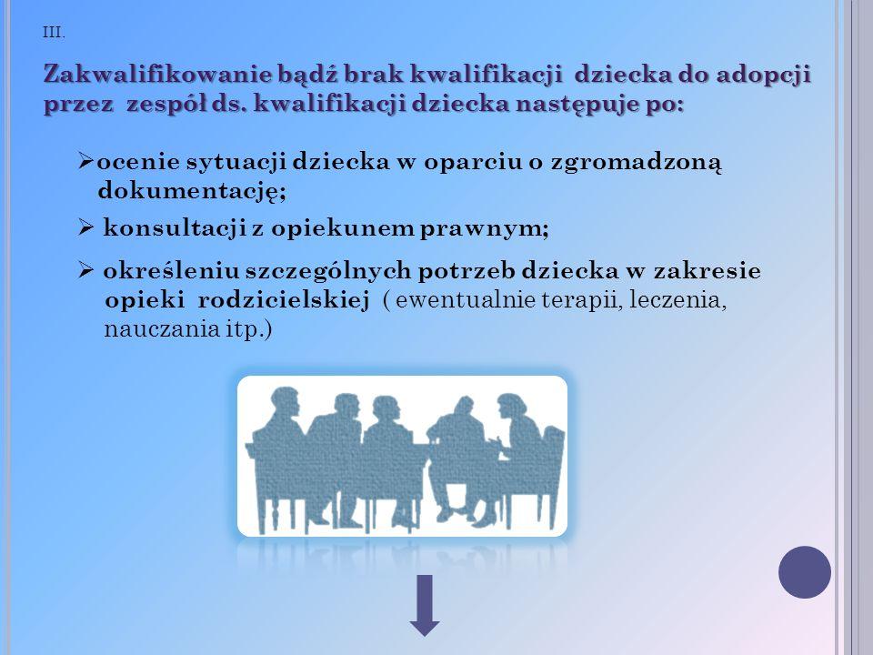 III. Zakwalifikowanie bądź brak kwalifikacji dziecka do adopcji przez zespół ds. kwalifikacji dziecka następuje po: ocenie sytuacji dziecka w oparciu
