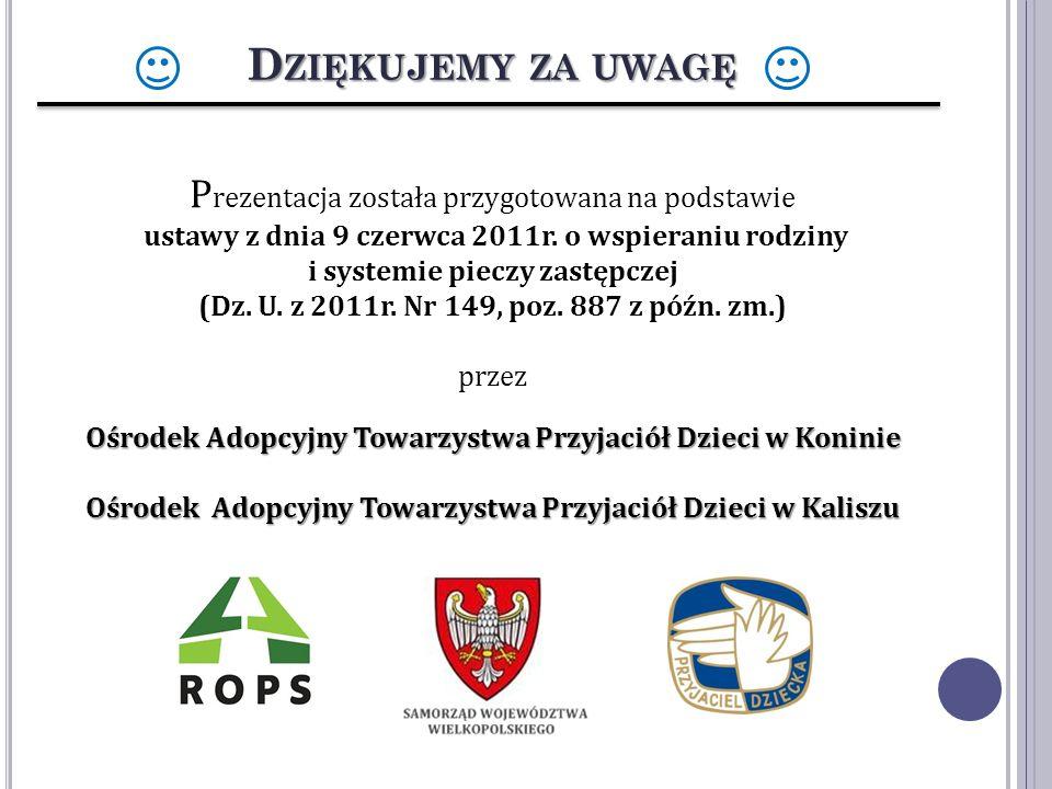 D ZIĘKUJEMY ZA UWAGĘ P rezentacja została przygotowana na podstawie ustawy z dnia 9 czerwca 2011r. o wspieraniu rodziny i systemie pieczy zastępczej (