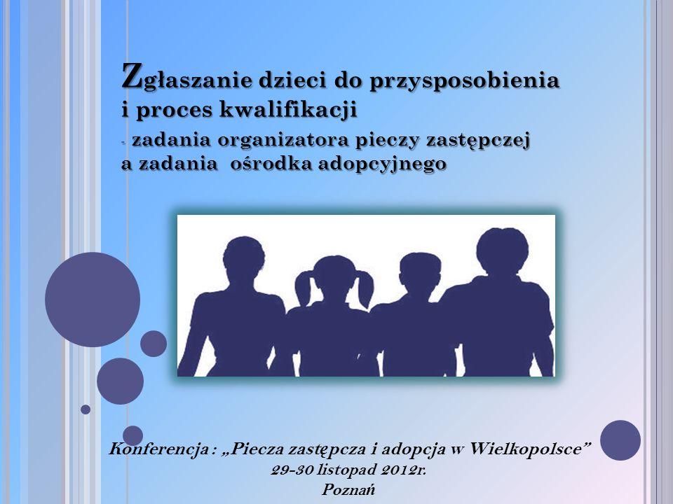 Z głaszanie dzieci do przysposobienia i proces kwalifikacji - zadania organizatora pieczy zastępczej a zadania ośrodka adopcyjnego Konferencja : Piecz