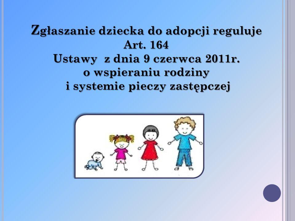 Z głaszanie dziecka do adopcji reguluje Art. 164 Ustawy z dnia 9 czerwca 2011r. o wspieraniu rodziny i systemie pieczy zastępczej i systemie pieczy za