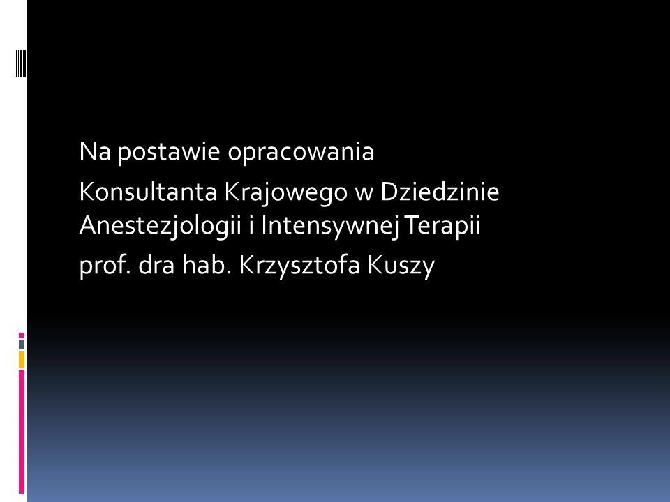 Na postawie opracowania Konsultanta Krajowego w Dziedzinie Anestezjologii i Intensywnej Terapii prof. dra hab. Krzysztofa Kuszy