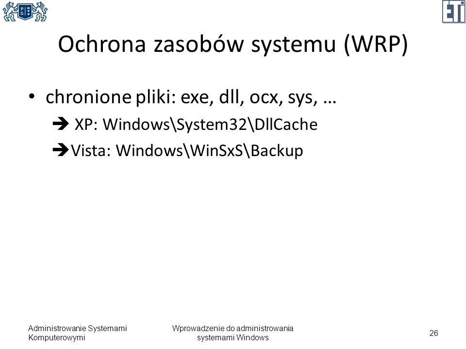 Ochrona zasobów systemu (WRP) chronione pliki: exe, dll, ocx, sys, … XP: Windows\System32\DllCache Vista: Windows\WinSxS\Backup Administrowanie System