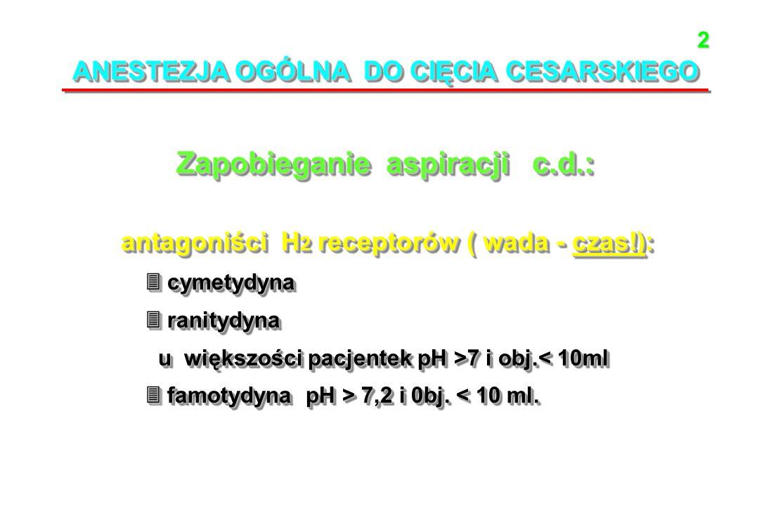 ANESTEZJA OGÓLNA DO CIĘCIA CESARSKIEGO Zapobieganie aspiracji c.d.: antagoniści H 2 receptorów ( wada - czas!): antagoniści H 2 receptorów ( wada - czas!): cymetydyna cymetydyna ranitydyna ranitydyna u większości pacjentek pH >7 i obj.