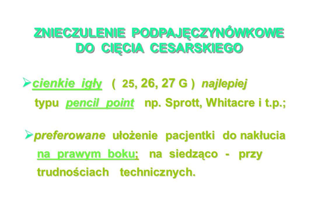 ZNIECZULENIE PODPAJĘCZYNÓWKOWE DO CIĘCIA CESARSKIEGO cienkie igł y ( 25, 26, 27 G ) najlepiej cienkie igł y ( 25, 26, 27 G ) najlepiej typu pencil point np.