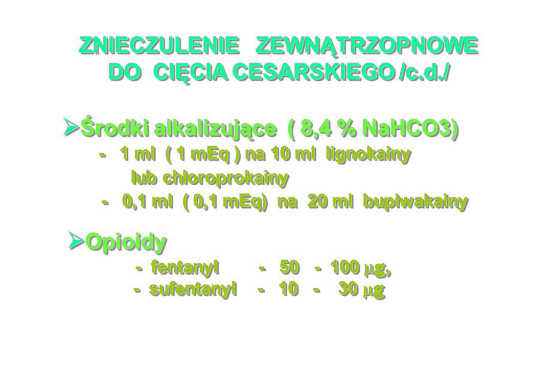 ZNIECZULENIE ZEWNĄTRZOPNOWE DO CIĘCIA CESARSKIEGO /c.d./ Środki alkalizujące ( 8,4 % NaHCO3) Środki alkalizujące ( 8,4 % NaHCO3) - 1 ml ( 1 mEq ) na 10 ml lignokainy - 1 ml ( 1 mEq ) na 10 ml lignokainy lub chloroprokainy lub chloroprokainy - 0,1 ml ( 0,1 mEq) na 20 ml bupiwakainy - 0,1 ml ( 0,1 mEq) na 20 ml bupiwakainy Środki alkalizujące ( 8,4 % NaHCO3) Środki alkalizujące ( 8,4 % NaHCO3) - 1 ml ( 1 mEq ) na 10 ml lignokainy - 1 ml ( 1 mEq ) na 10 ml lignokainy lub chloroprokainy lub chloroprokainy - 0,1 ml ( 0,1 mEq) na 20 ml bupiwakainy - 0,1 ml ( 0,1 mEq) na 20 ml bupiwakainy Opioidy Opioidy - fentanyl - 50 - 100 g, - fentanyl - 50 - 100 g, - sufentanyl - 10 - 30 g - sufentanyl - 10 - 30 g Opioidy Opioidy - fentanyl - 50 - 100 g, - fentanyl - 50 - 100 g, - sufentanyl - 10 - 30 g - sufentanyl - 10 - 30 g