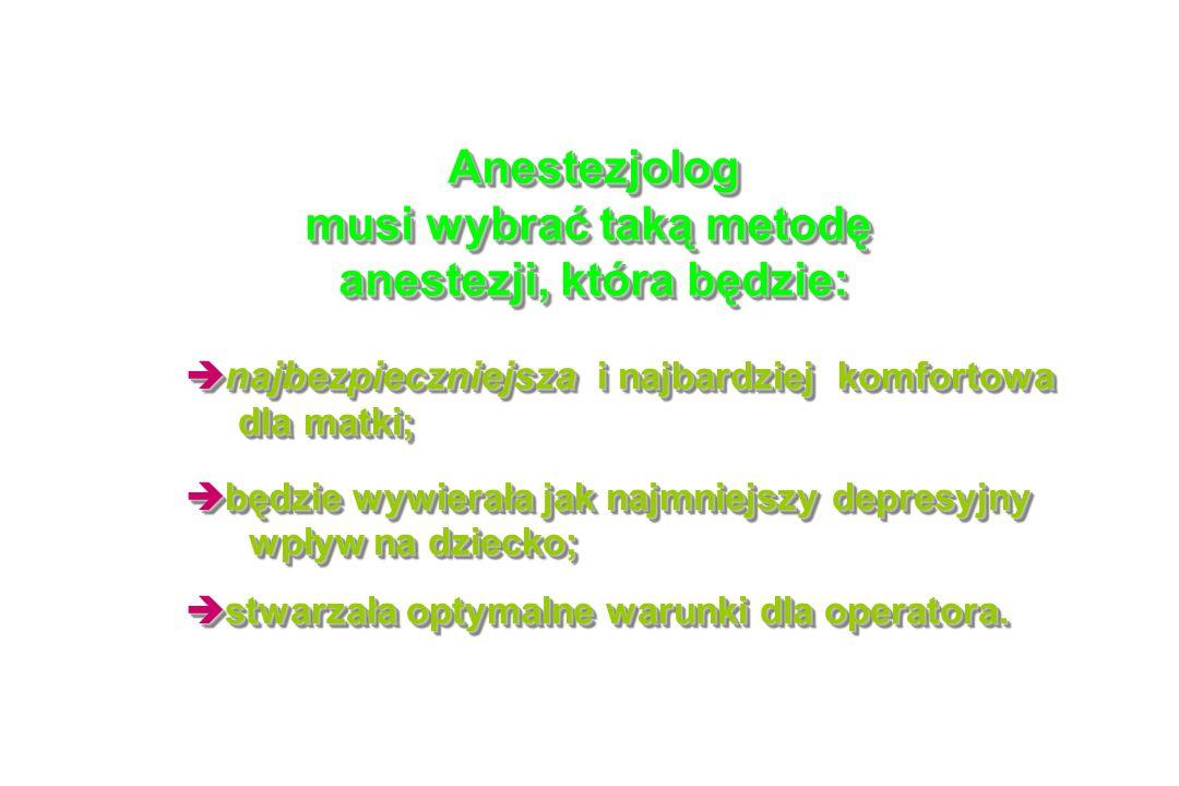 Anestezjolog musi wybrać taką metodę anestezji, która będzie: Anestezjolog musi wybrać taką metodę anestezji, która będzie: è najbezpieczniejsza i najbardziej komfortowa dla matki; dla matki; è najbezpieczniejsza i najbardziej komfortowa dla matki; dla matki; è będzie wywierała jak najmniejszy depresyjny wpływ na dziecko; wpływ na dziecko; è będzie wywierała jak najmniejszy depresyjny wpływ na dziecko; wpływ na dziecko; è stwarzała optymalne warunki dla operatora.