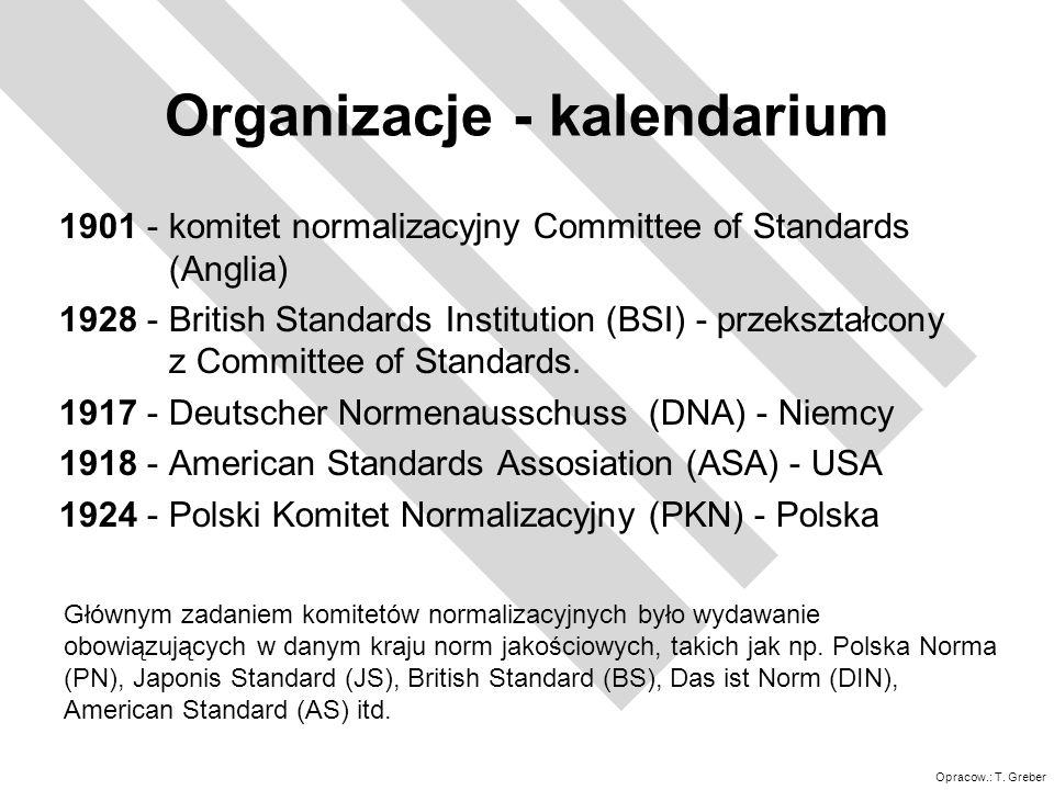 Opracow.: T. Greber Organizacje - kalendarium 1901 - komitet normalizacyjny Committee of Standards (Anglia) 1928 - British Standards Institution (BSI)