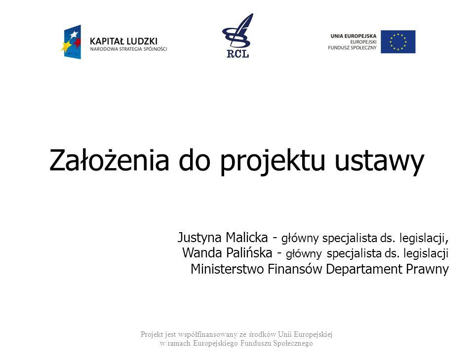 Założenia do projektu ustawy Projekt jest współfinansowany ze środków Unii Europejskiej w ramach Europejskiego Funduszu Społecznego Justyna Malicka -