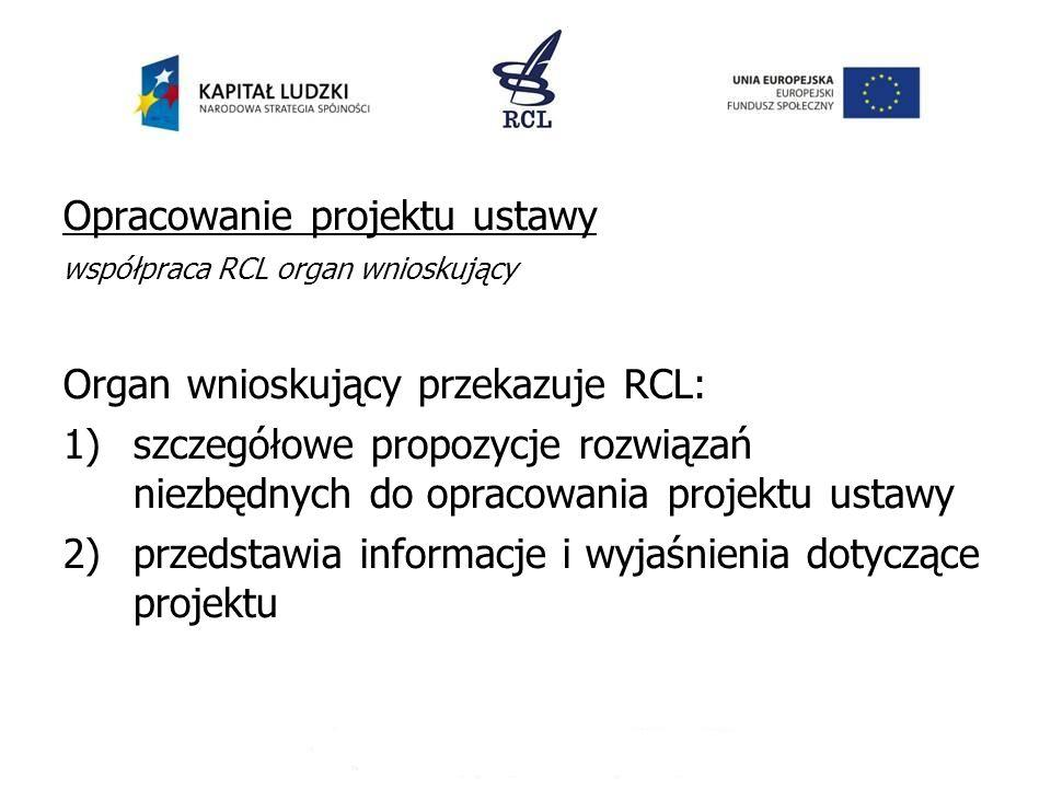 Opracowanie projektu ustawy współpraca RCL organ wnioskujący Organ wnioskujący przekazuje RCL: 1)szczegółowe propozycje rozwiązań niezbędnych do oprac