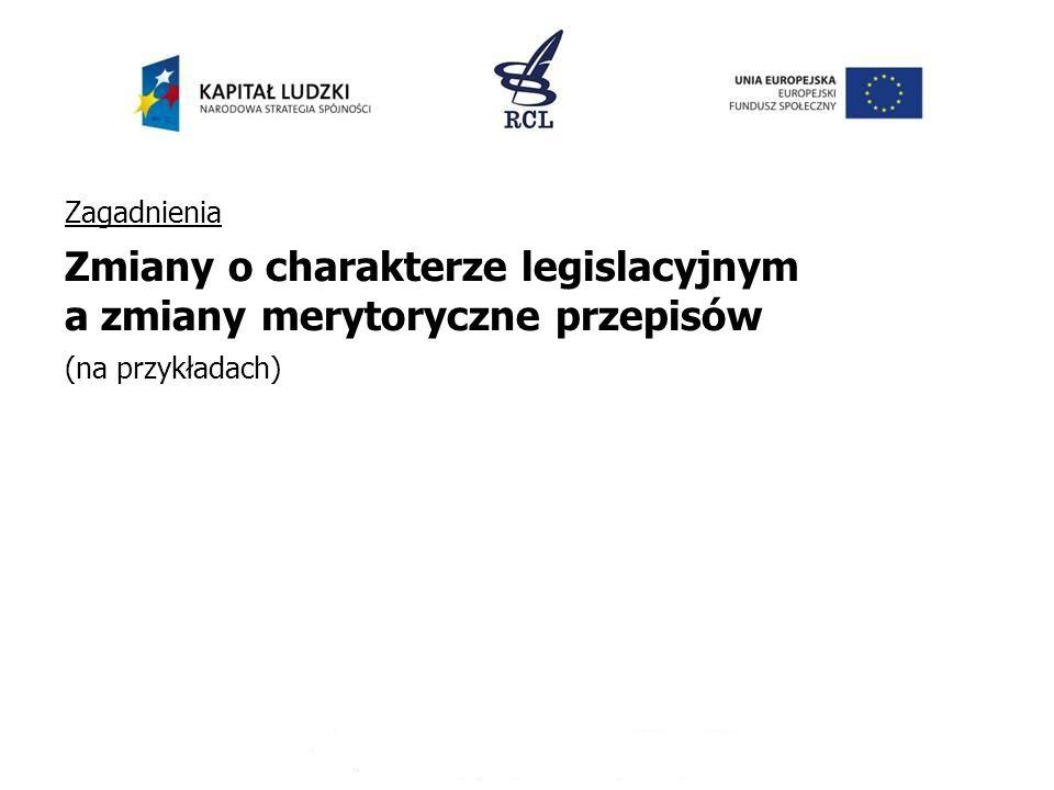 Zagadnienia Zmiany o charakterze legislacyjnym a zmiany merytoryczne przepisów (na przykładach)