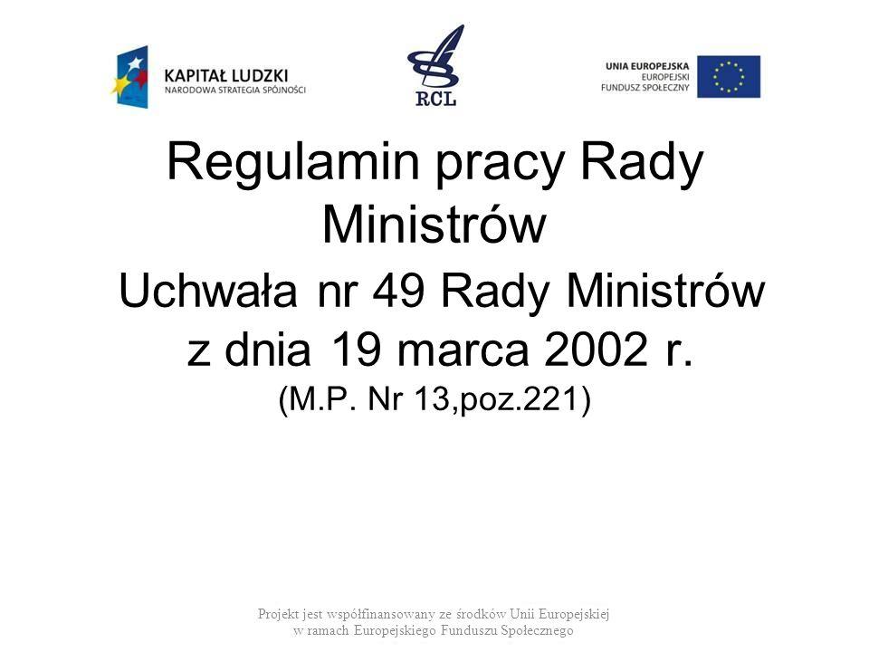 Regulamin pracy Rady Ministrów Uchwała nr 49 Rady Ministrów z dnia 19 marca 2002 r. (M.P. Nr 13,poz.221) Projekt jest współfinansowany ze środków Unii