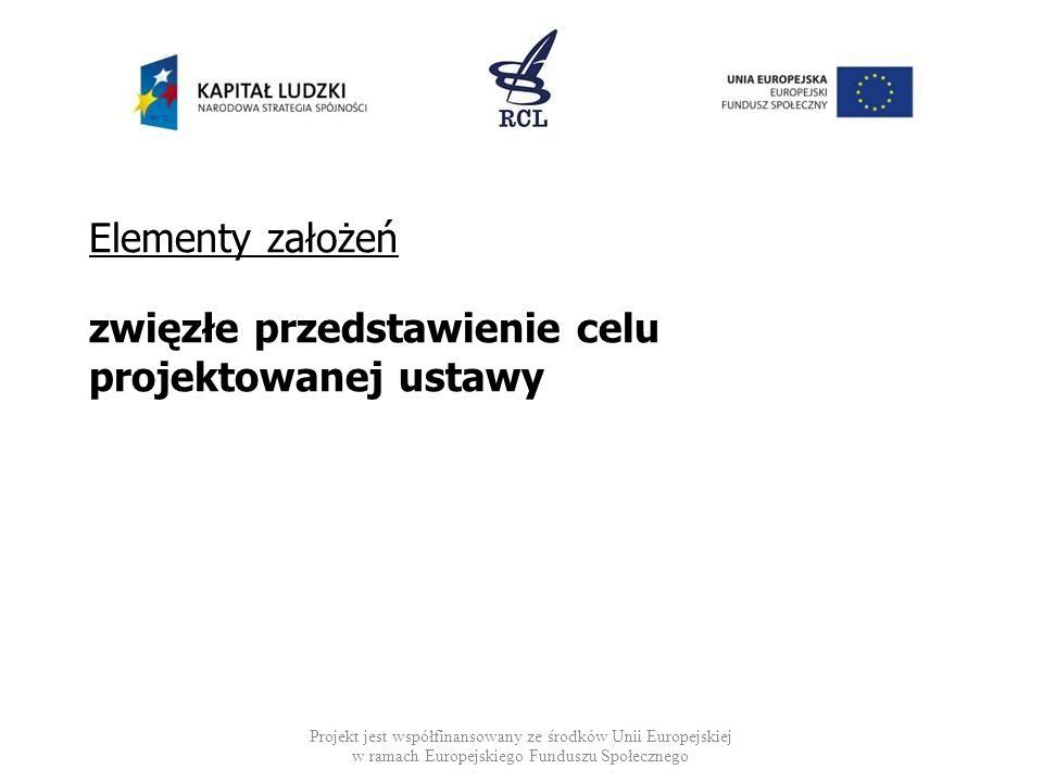 Elementy założeń zwięzłe przedstawienie celu projektowanej ustawy Projekt jest współfinansowany ze środków Unii Europejskiej w ramach Europejskiego Fu