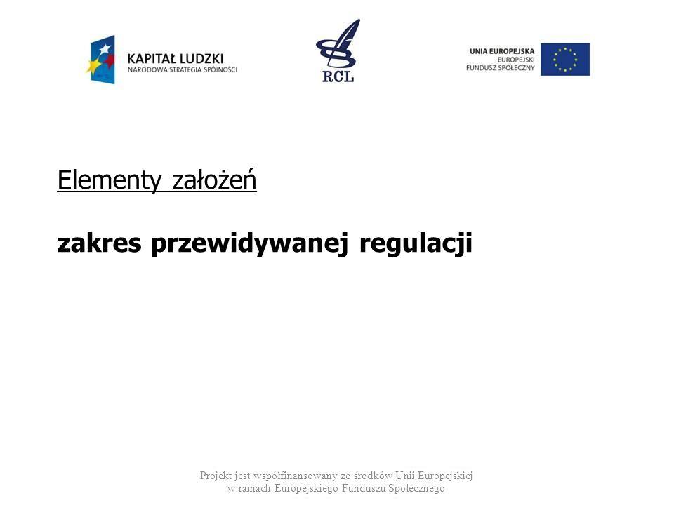 Elementy założeń zakres przewidywanej regulacji Projekt jest współfinansowany ze środków Unii Europejskiej w ramach Europejskiego Funduszu Społecznego