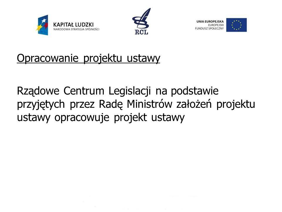 Opracowanie projektu ustawy Rządowe Centrum Legislacji na podstawie przyjętych przez Radę Ministrów założeń projektu ustawy opracowuje projekt ustawy