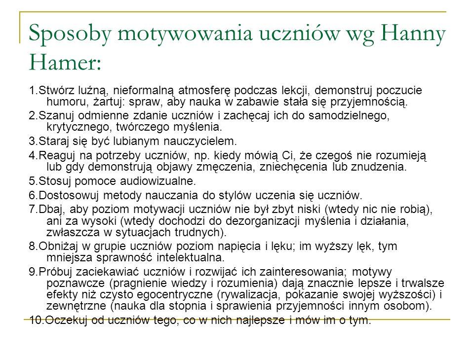 Sposoby motywowania uczniów wg Hanny Hamer: 1.Stwórz luźną, nieformalną atmosferę podczas lekcji, demonstruj poczucie humoru, żartuj: spraw, aby nauka