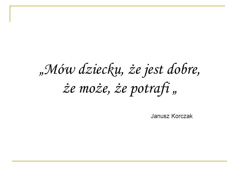 Mów dziecku, że jest dobre, że może, że potrafi Janusz Korczak