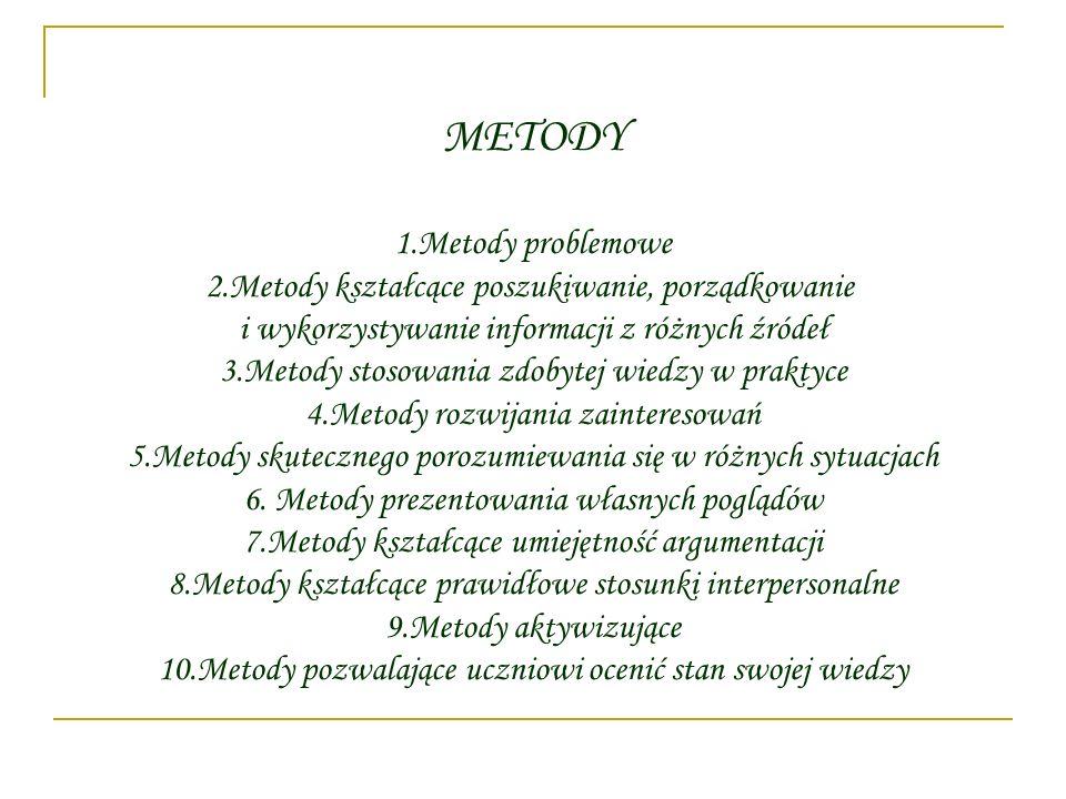 METODY 1.Metody problemowe 2.Metody kształcące poszukiwanie, porządkowanie i wykorzystywanie informacji z różnych źródeł 3.Metody stosowania zdobytej
