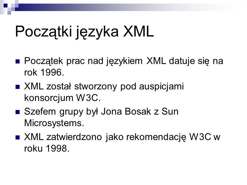 Początki języka XML Początek prac nad językiem XML datuje się na rok 1996. XML został stworzony pod auspicjami konsorcjum W3C. Szefem grupy był Jona B