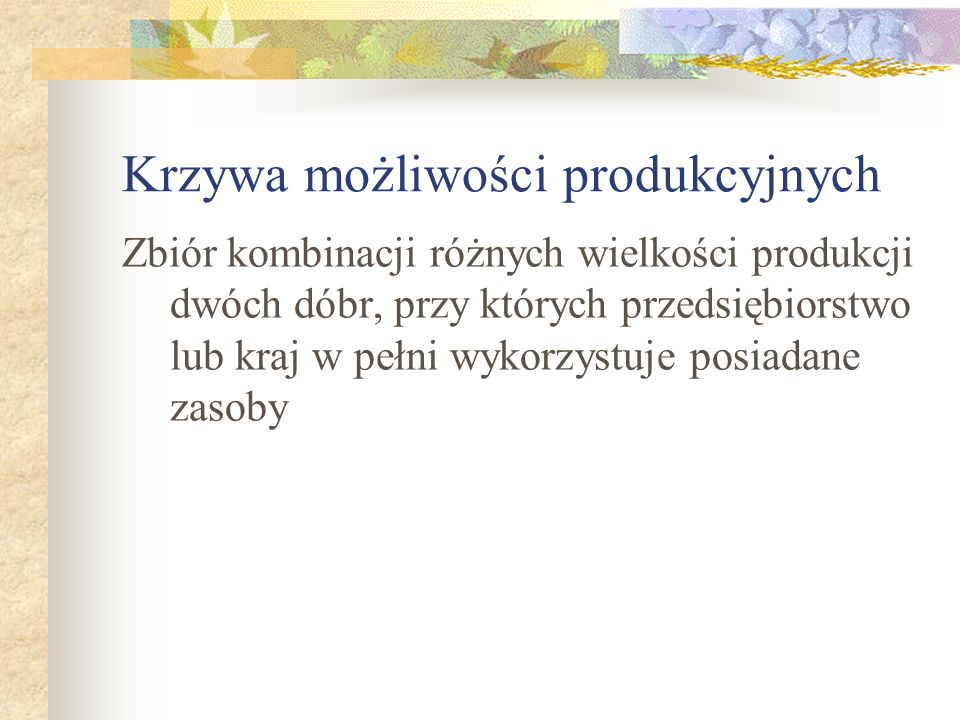 Krzywa możliwości produkcyjnych Zbiór kombinacji różnych wielkości produkcji dwóch dóbr, przy których przedsiębiorstwo lub kraj w pełni wykorzystuje p