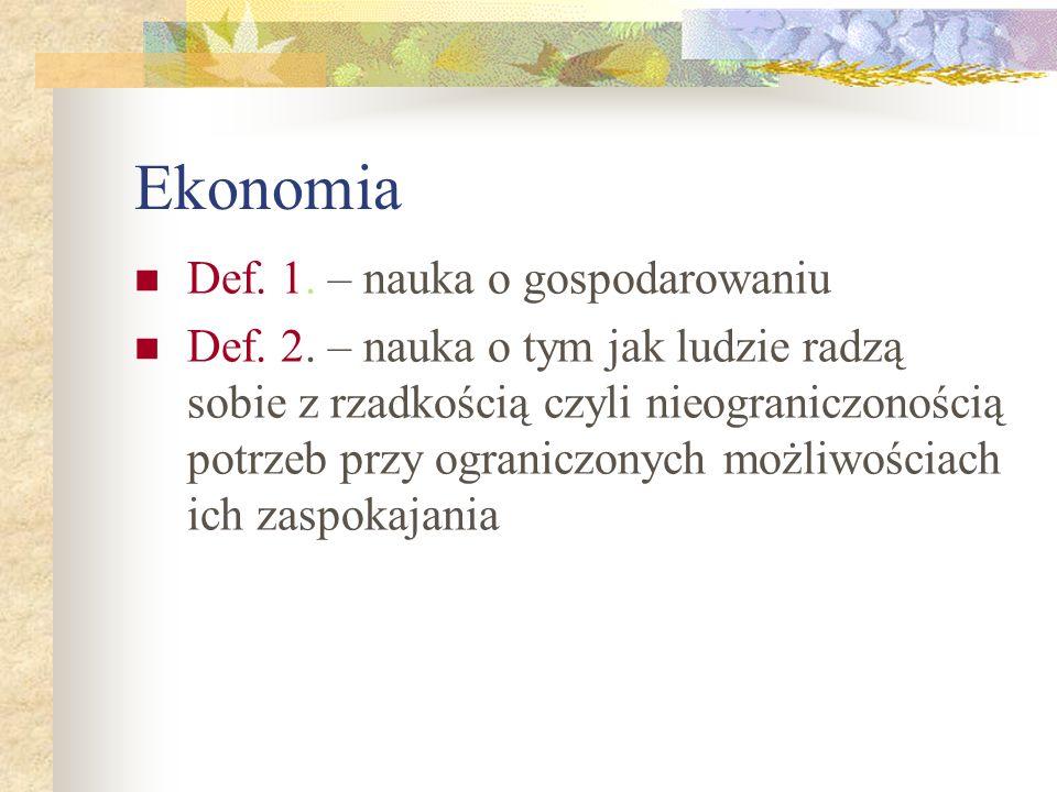 Ekonomia Def. 1. – nauka o gospodarowaniu Def. 2. – nauka o tym jak ludzie radzą sobie z rzadkością czyli nieograniczonością potrzeb przy ograniczonyc