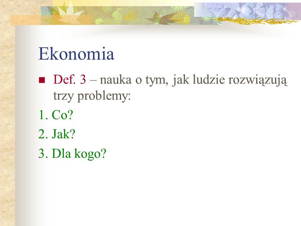 Ekonomia Def. 3 – nauka o tym, jak ludzie rozwiązują trzy problemy: 1. Co? 2. Jak? 3. Dla kogo?