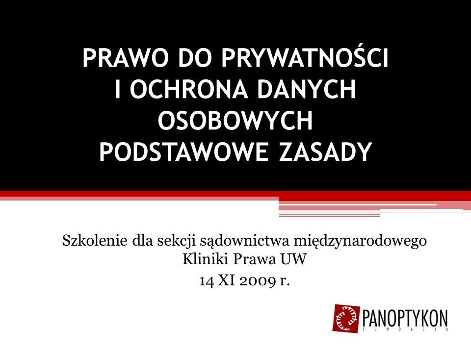 PRAWO DO PRYWATNOŚCI I OCHRONA DANYCH OSOBOWYCH PODSTAWOWE ZASADY Szkolenie dla sekcji sądownictwa międzynarodowego Kliniki Prawa UW 14 XI 2009 r.