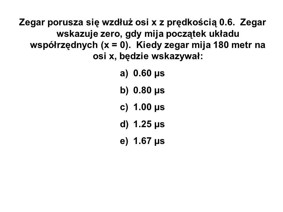 Zegar porusza się wzdłuż osi x z prędkością 0.6. Zegar wskazuje zero, gdy mija początek układu współrzędnych (x = 0). Kiedy zegar mija 180 metr na osi