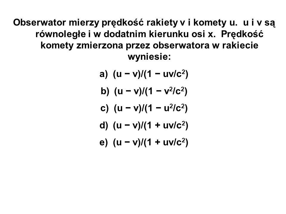 Obserwator mierzy prędkość rakiety v i komety u. u i v są równoległe i w dodatnim kierunku osi x. Prędkość komety zmierzona przez obserwatora w rakiec