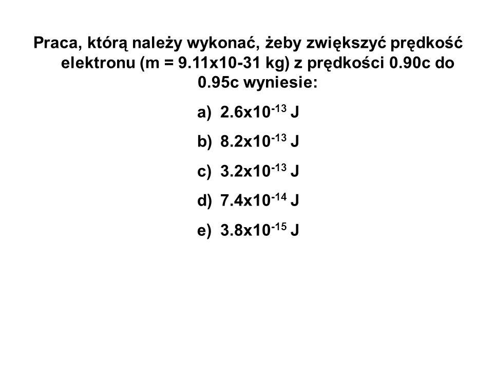 Praca, którą należy wykonać, żeby zwiększyć prędkość elektronu (m = 9.11x10-31 kg) z prędkości 0.90c do 0.95c wyniesie: a) 2.6x10 -13 J b) 8.2x10 -13