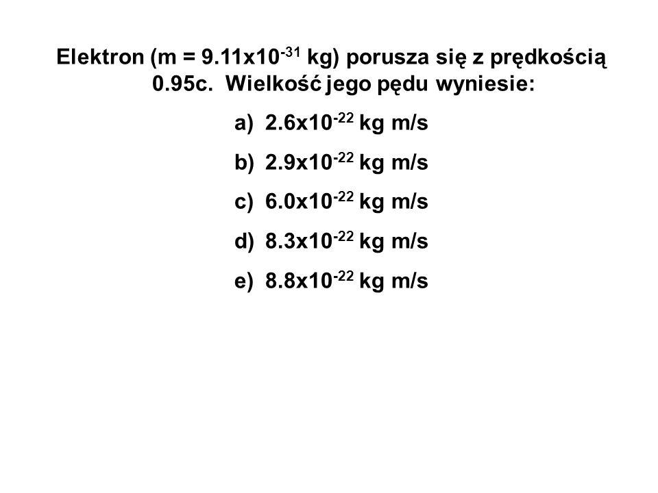 Elektron (m = 9.11x10 -31 kg) porusza się z prędkością 0.95c. Wielkość jego pędu wyniesie: a) 2.6x10 -22 kg m/s b) 2.9x10 -22 kg m/s c) 6.0x10 -22 kg