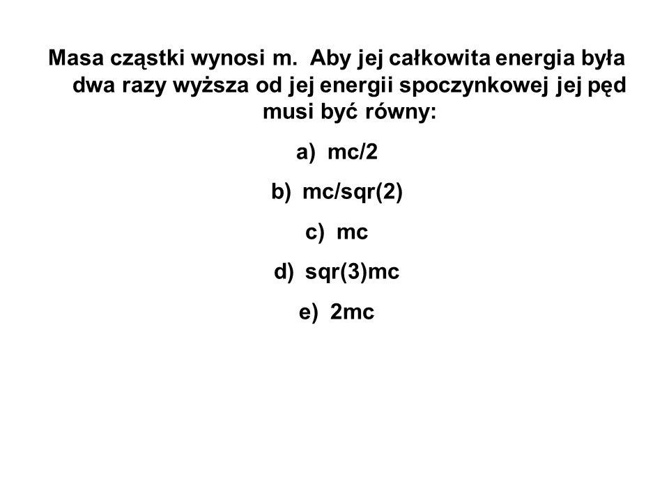Masa cząstki wynosi m. Aby jej całkowita energia była dwa razy wyższa od jej energii spoczynkowej jej pęd musi być równy: a) mc/2 b) mc/sqr(2) c) mc d