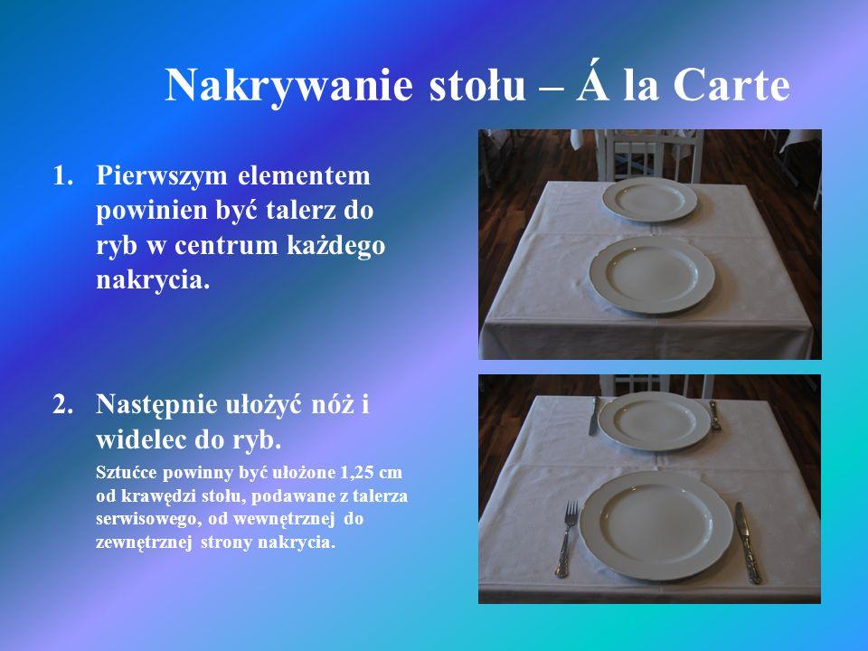 Nakrywanie stołu – Á la Carte 1.Pierwszym elementem powinien być talerz do ryb w centrum każdego nakrycia. 2.Następnie ułożyć nóż i widelec do ryb. Sz