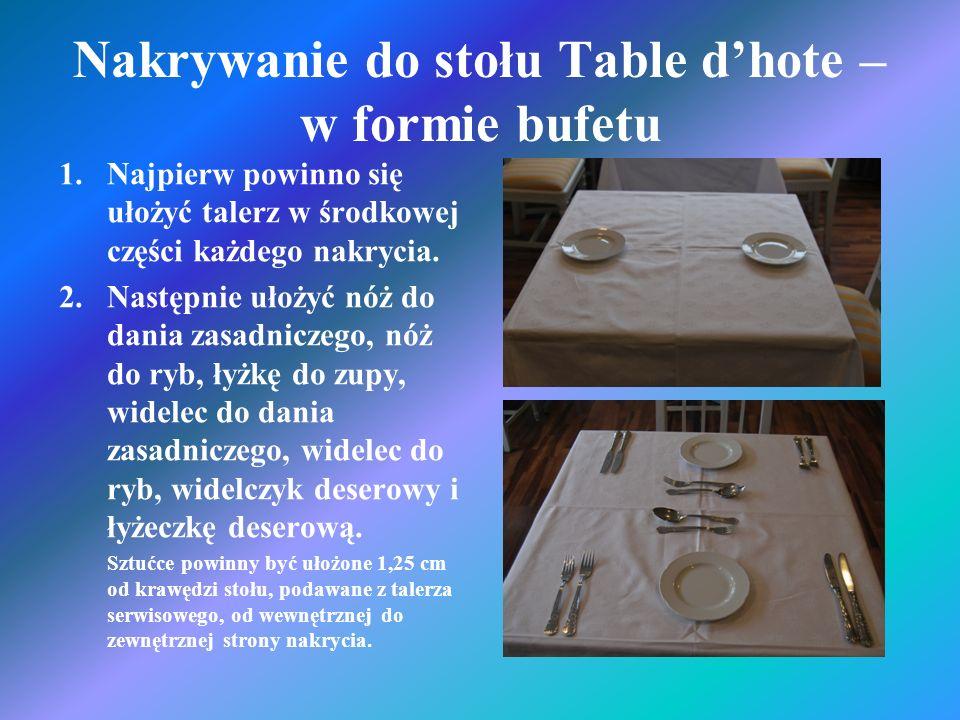 Nakrywanie do stołu Table dhote – w formie bufetu 1.Najpierw powinno się ułożyć talerz w środkowej części każdego nakrycia. 2.Następnie ułożyć nóż do