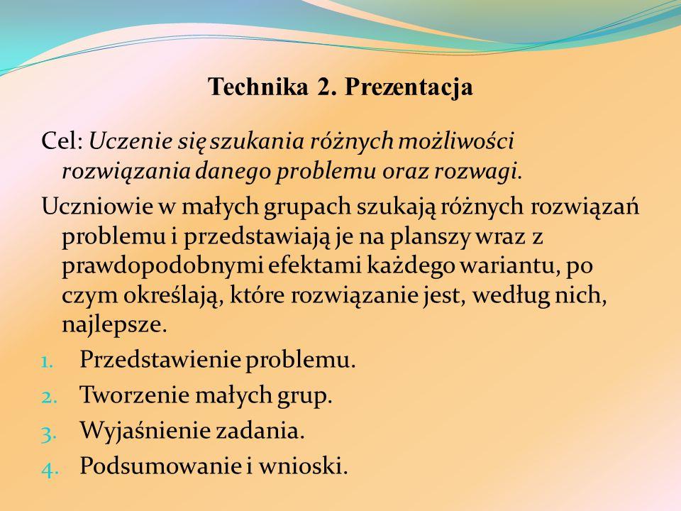 Technika 2. Prezentacja Cel: Uczenie się szukania różnych możliwości rozwiązania danego problemu oraz rozwagi. Uczniowie w małych grupach szukają różn