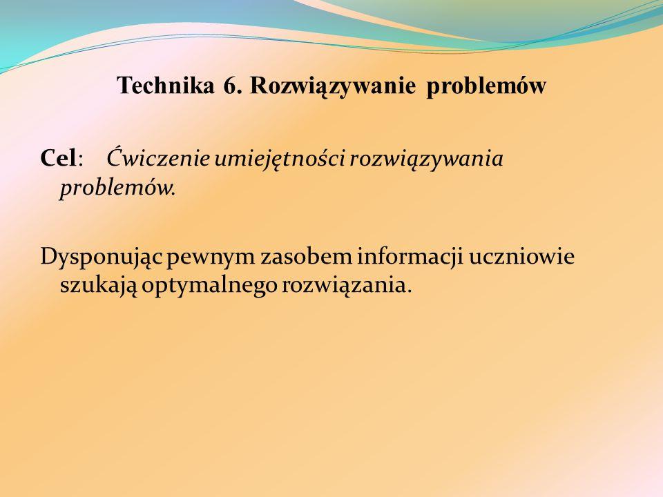 Technika 6. Rozwiązywanie problemów Cel: Ćwiczenie umiejętności rozwiązywania problemów. Dysponując pewnym zasobem informacji uczniowie szukają optyma