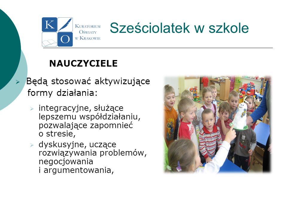 Sześciolatek w szkole NAUCZYCIELE Będą stosować aktywizujące formy działania: integracyjne, służące lepszemu współdziałaniu, pozwalające zapomnieć o s