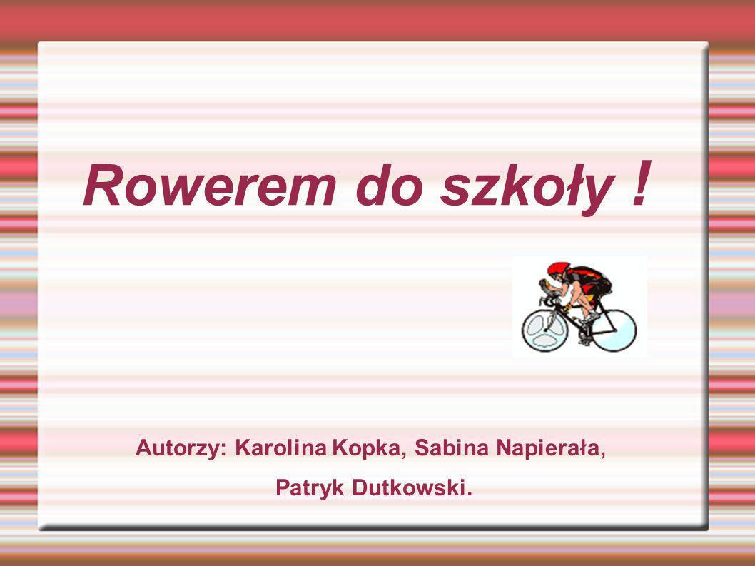 Rowerem do szkoły ! Autorzy: Karolina Kopka, Sabina Napierała, Patryk Dutkowski.