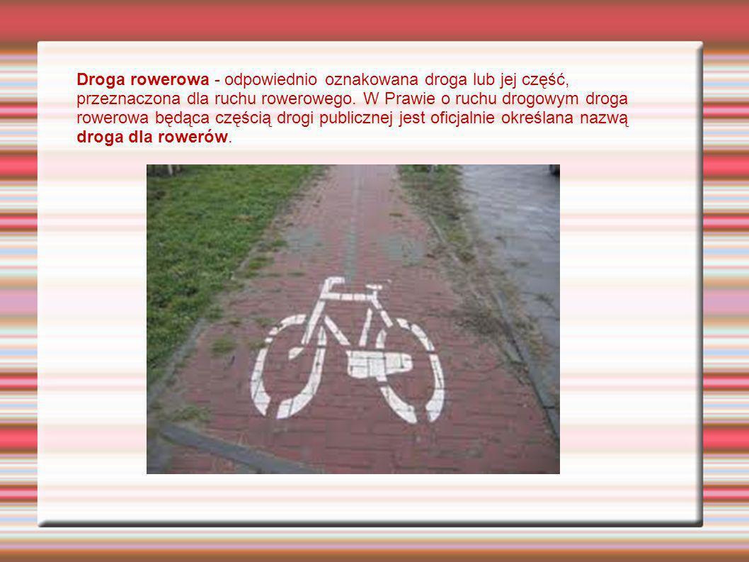 Droga rowerowa - odpowiednio oznakowana droga lub jej część, przeznaczona dla ruchu rowerowego. W Prawie o ruchu drogowym droga rowerowa będąca części