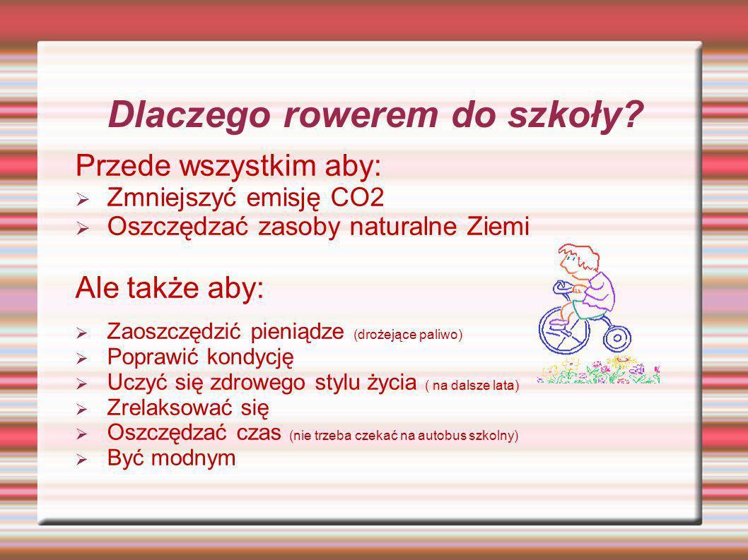 Dlaczego rowerem do szkoły? Przede wszystkim aby: Zmniejszyć emisję CO2 Oszczędzać zasoby naturalne Ziemi Ale także aby: Zaoszczędzić pieniądze (droże