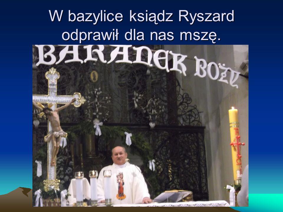 W bazylice ksiądz Ryszard odprawił dla nas mszę.